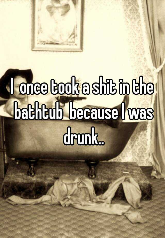 I  once took a shit in the bathtub  because I was drunk..