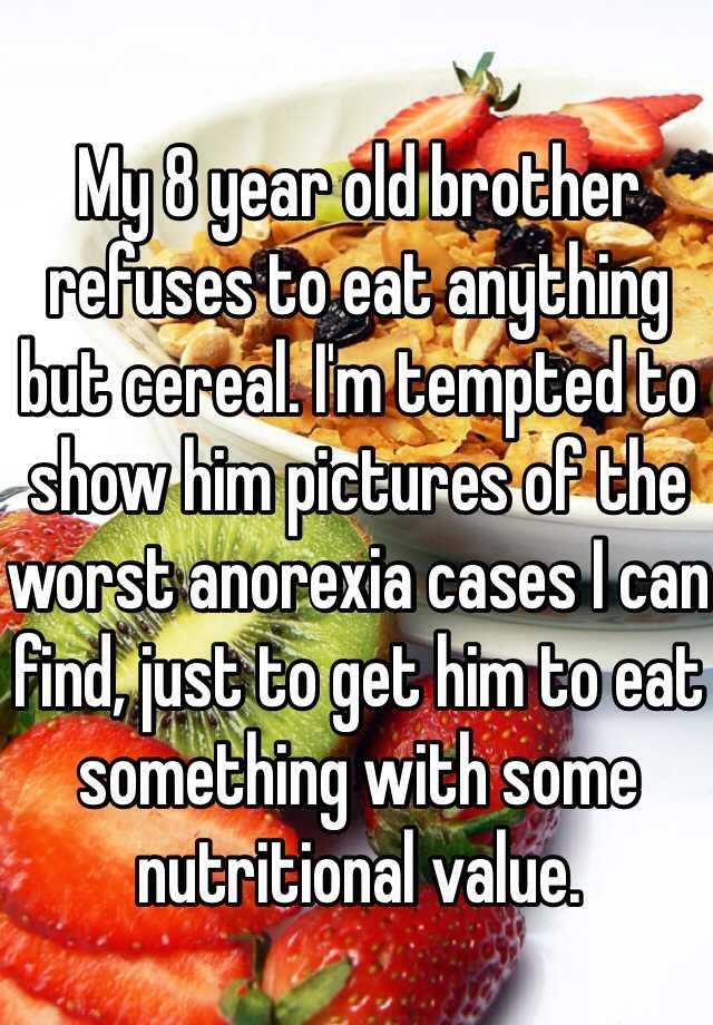 My 8 year old brother refuses to eat anything but cereal. I'm tempted to show him pictures of the worst anorexia cases I can find, just to get him to eat something with some nutritional value.