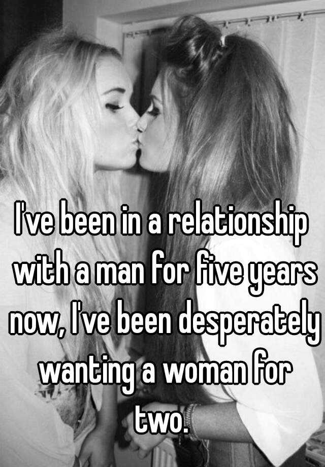 I've been in a relationship with a man for five years now, I've been desperately wanting a woman for two.