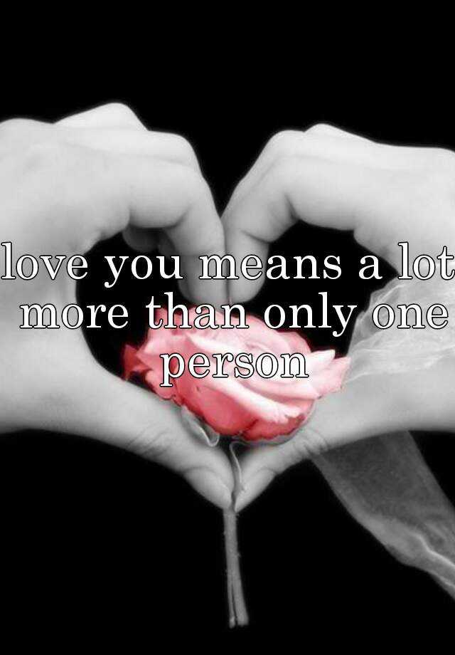 love you means a lot more than only one person