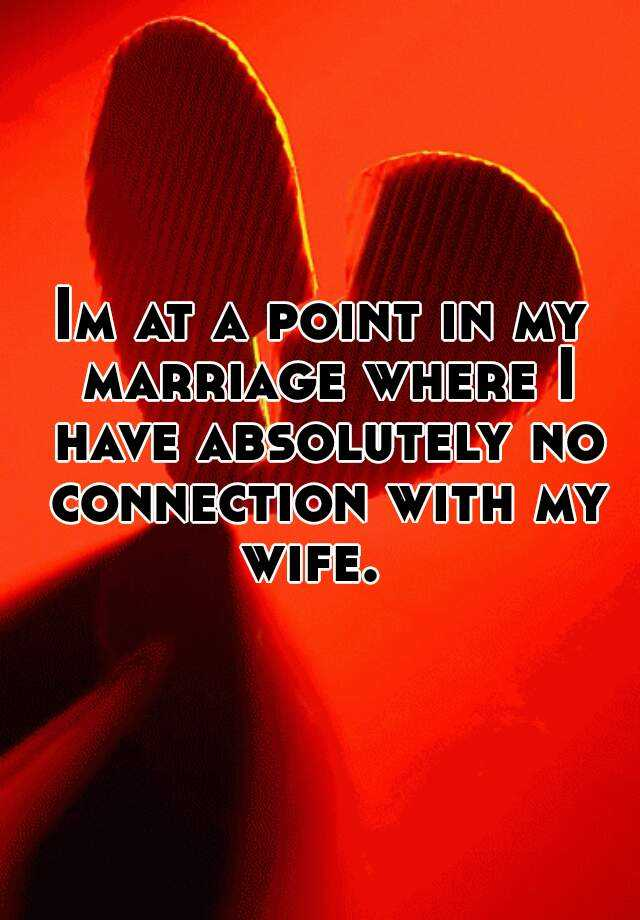 Im at a point in my marriage where I have absolutely no connection with my wife.