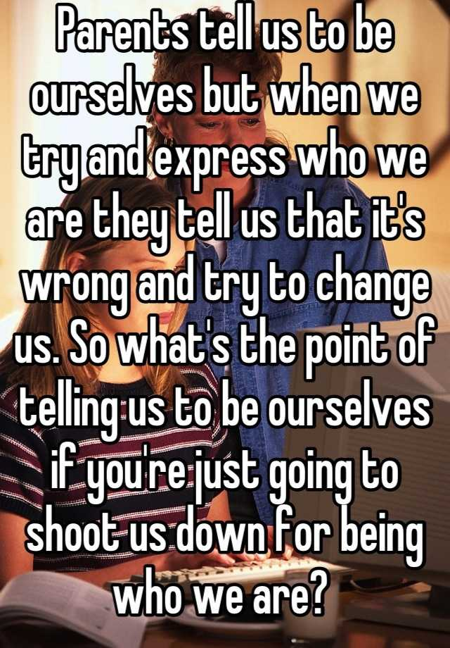 Parents tell us to be ourselves but when we try and express who we are they tell us that it's wrong and try to change us. So what's the point of telling us to be ourselves if you're just going to shoot us down for being who we are?