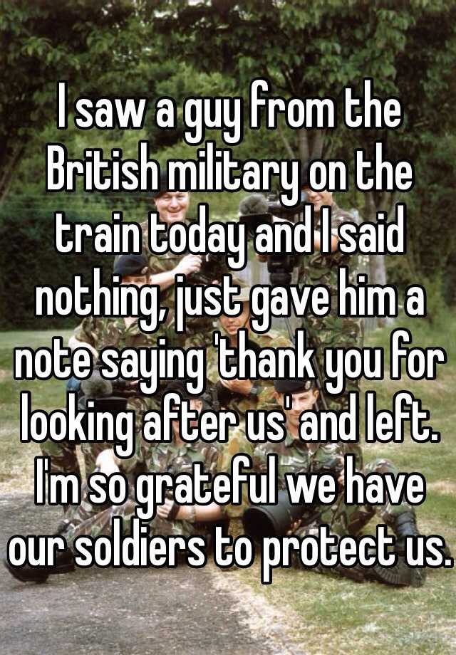 I saw a guy from the British military on the train today and I said nothing, just gave him a note saying 'thank you for looking after us' and left. I'm so grateful we have our soldiers to protect us.