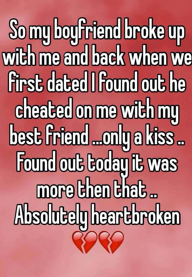 So my boyfriend broke up with me and back when we first dated I found out he cheated on me with my best friend ...only a kiss .. Found out today it was more then that .. Absolutely heartbroken 💔💔