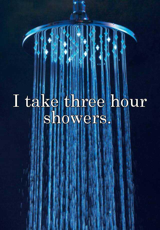 I take three hour showers.