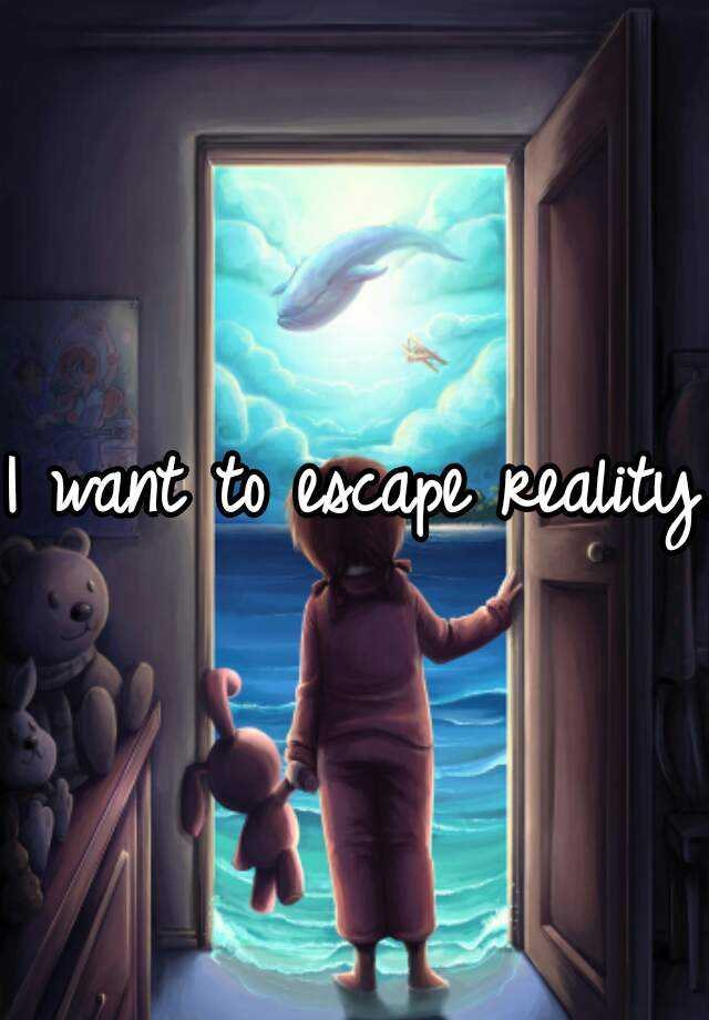 I want to escape reality