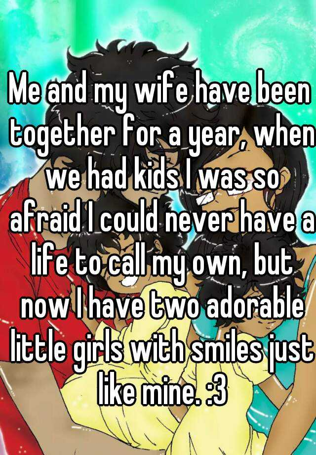 Me and my wife have been together for a year, when we had kids I was so afraid I could never have a life to call my own, but now I have two adorable little girls with smiles just like mine. :3