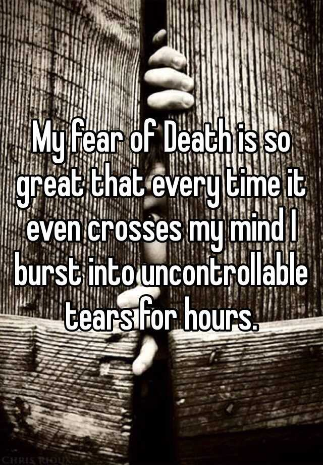 My fear of Death is so great that every time it even crosses my mind I burst into uncontrollable tears for hours.