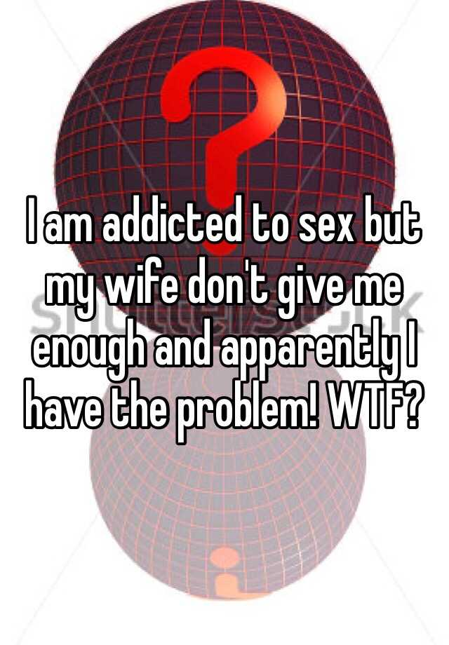 I am addicted to sex but my wife don't give me enough and apparently I have the problem! WTF?