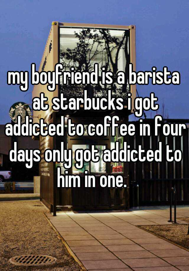 my boyfriend is a barista at starbucks i got addicted to coffee in four days only got addicted to him in one.