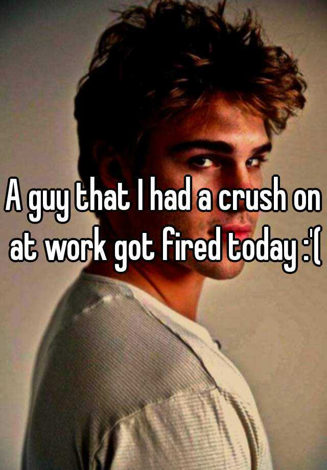 A guy that I had a crush on at work got fired today :'(