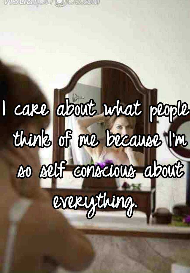 I care about what people think of me because I'm so self conscious about everything.