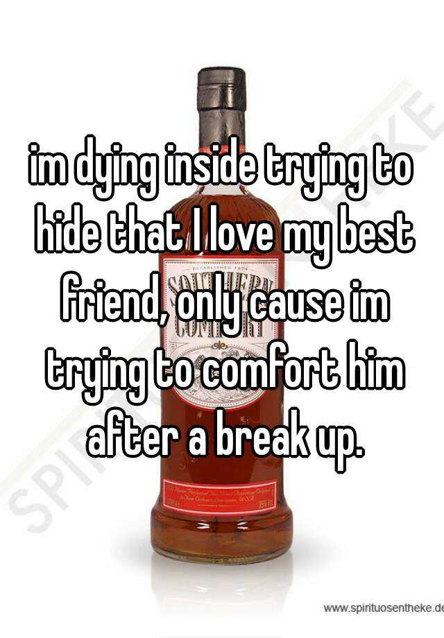 im dying inside trying to hide that I love my best friend, only cause im trying to comfort him after a break up.