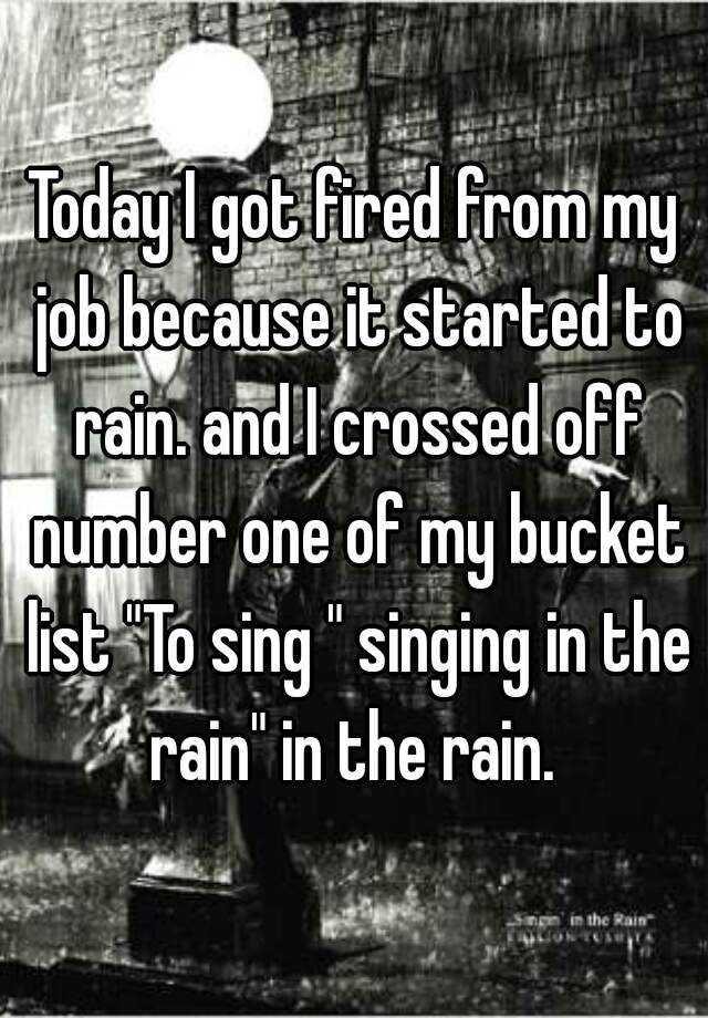 "Today I got fired from my job because it started to rain. and I crossed off number one of my bucket list ""To sing "" singing in the rain"" in the rain."