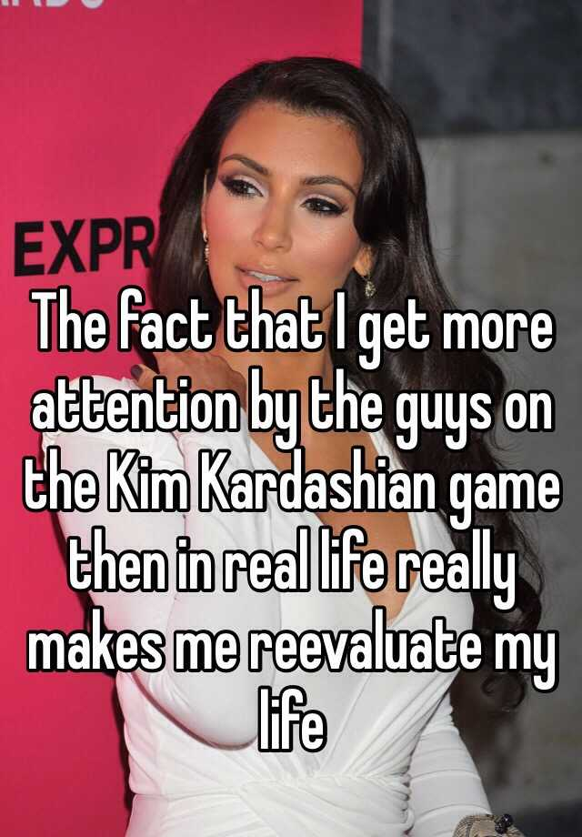 The fact that I get more attention by the guys on the Kim Kardashian game then in real life really makes me reevaluate my life