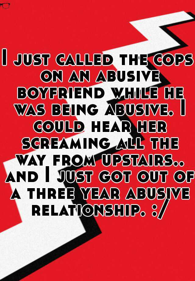 I just called the cops on an abusive boyfriend while he was being abusive. I could hear her screaming all the way from upstairs.. and I just got out of a three year abusive relationship. :/