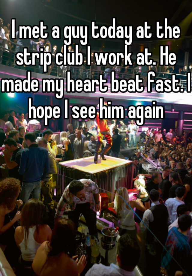 I met a guy today at the strip club I work at. He made my heart beat fast. I hope I see him again