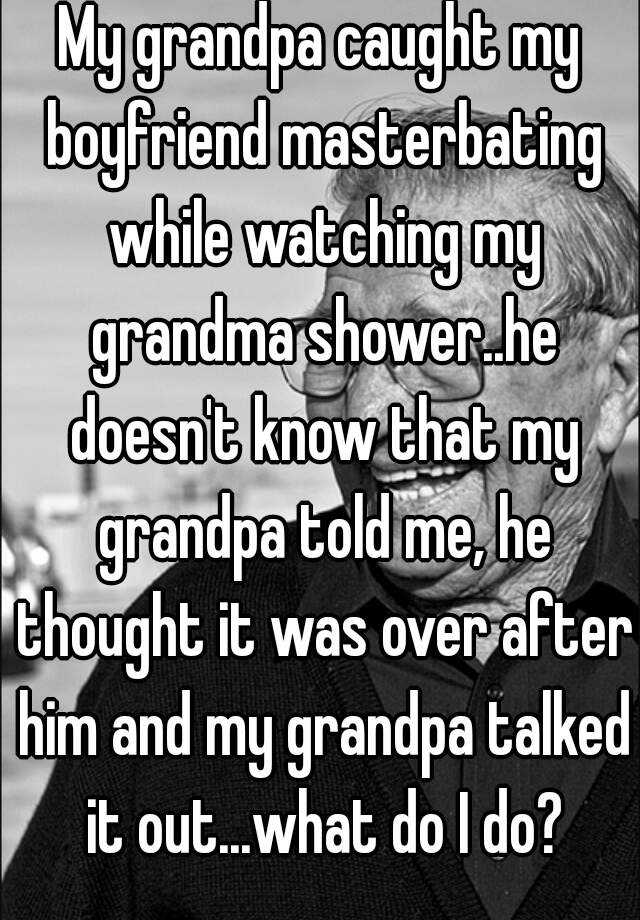 My grandpa caught my boyfriend masterbating while watching my grandma shower..he doesn't know that my grandpa told me, he thought it was over after him and my grandpa talked it out...what do I do?