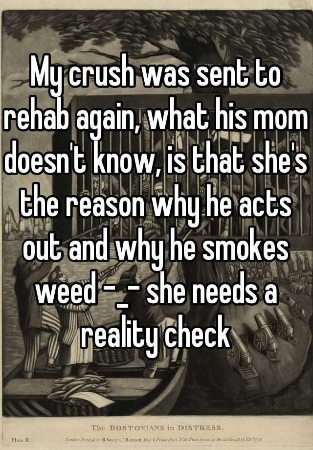 My crush was sent to rehab again, what his mom doesn't know, is that she's the reason why he acts out and why he smokes weed -_- she needs a reality check