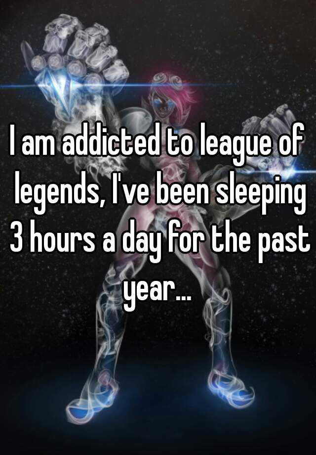 I am addicted to league of legends, I've been sleeping 3 hours a day for the past year...