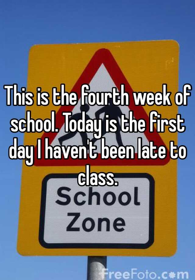 This is the fourth week of school. Today is the first day I haven't been late to class.