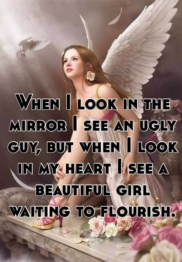 When I look in the mirror I see an ugly guy, but when I look in my heart I see a beautiful girl waiting to flourish.