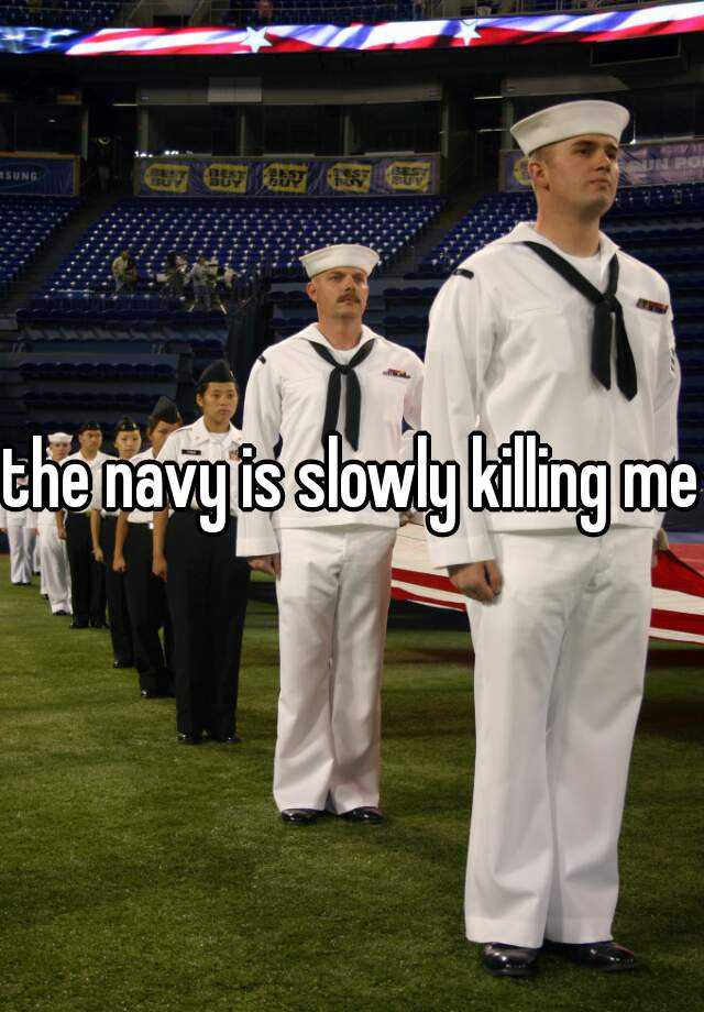 the navy is slowly killing me