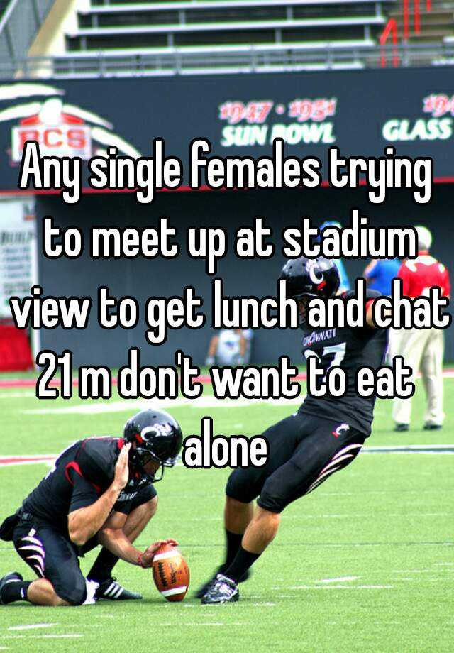 Any single females trying to meet up at stadium view to get lunch and chat  21 m don't want to eat alone