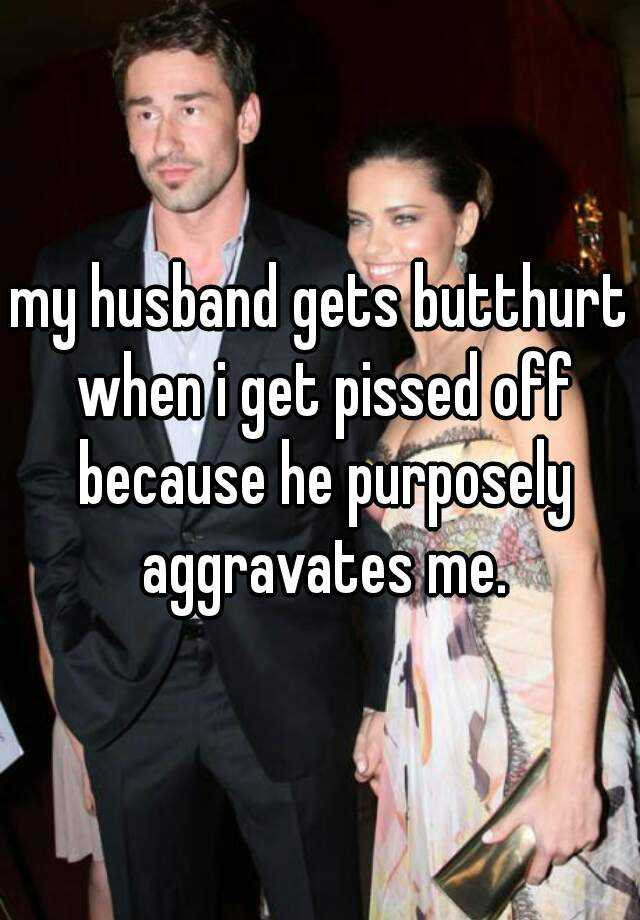 my husband gets butthurt when i get pissed off because he purposely aggravates me.
