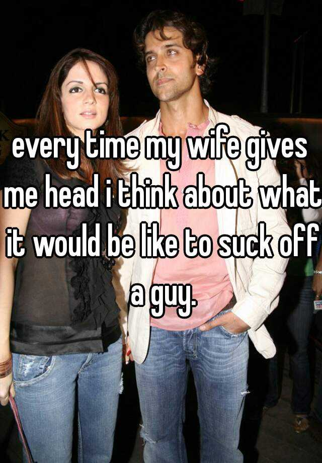 every time my wife gives me head i think about what it would be like to suck off a guy.