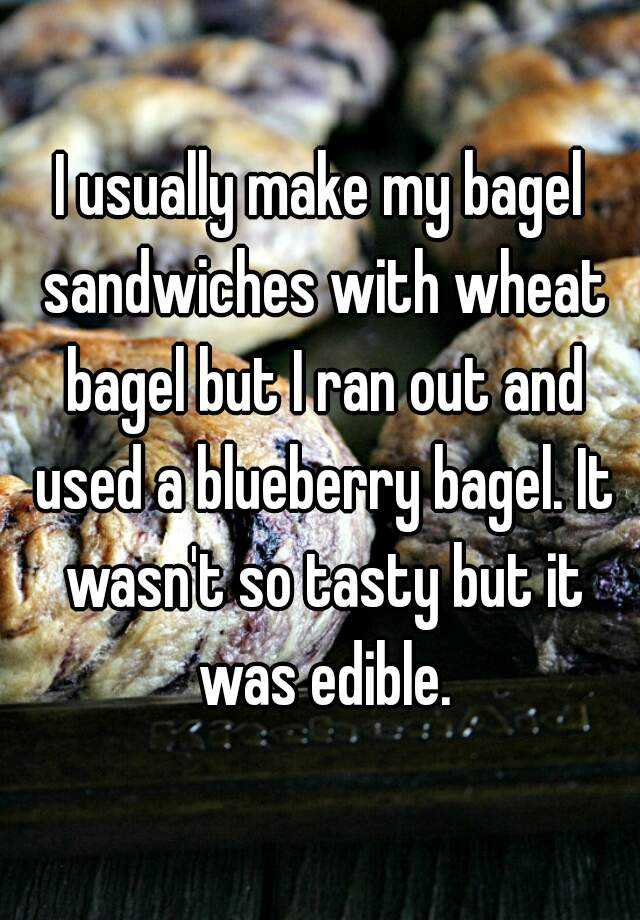 I usually make my bagel sandwiches with wheat bagel but I ran out and used a blueberry bagel. It wasn't so tasty but it was edible.