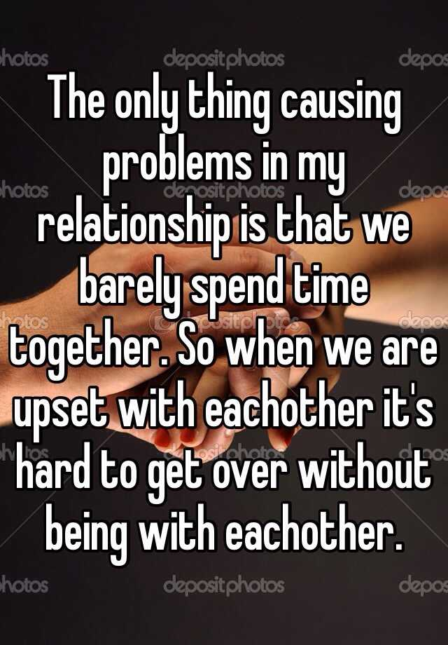 The only thing causing problems in my relationship is that we barely spend time together. So when we are upset with eachother it's hard to get over without being with eachother.