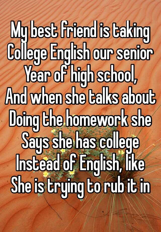 My best friend is taking College English our senior Year of high school, And when she talks about Doing the homework she Says she has college  Instead of English, like She is trying to rub it in