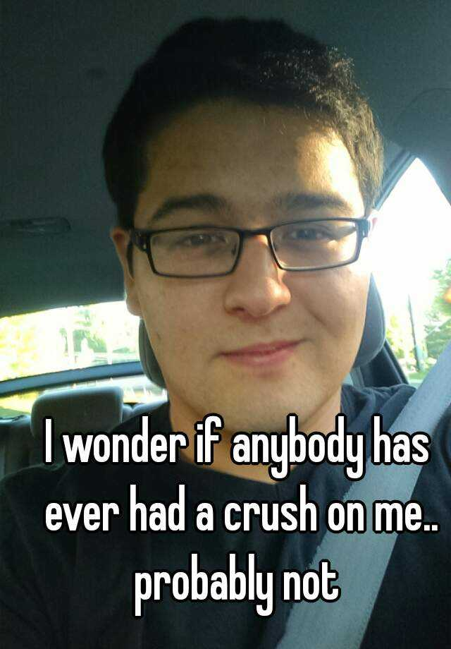 I wonder if anybody has ever had a crush on me.. probably not