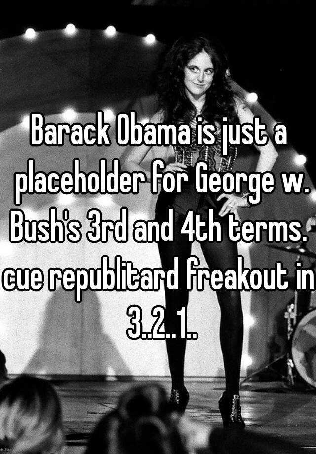 Barack Obama is just a placeholder for George w. Bush's 3rd and 4th terms.  cue republitard freakout in 3..2..1..