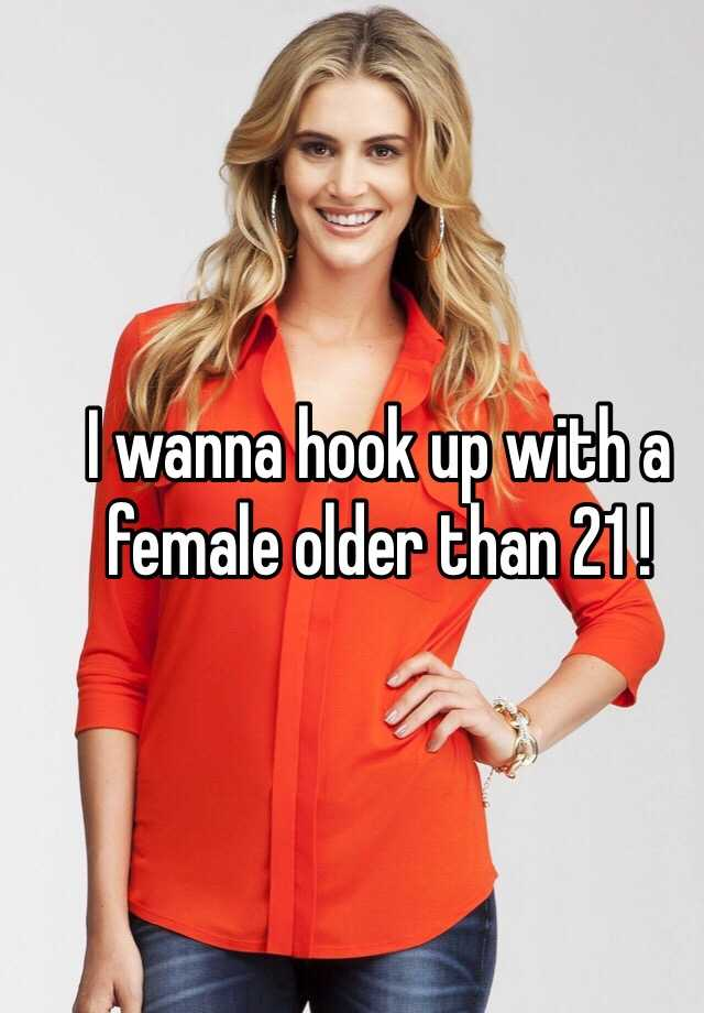 I wanna hook up with a female older than 21 !