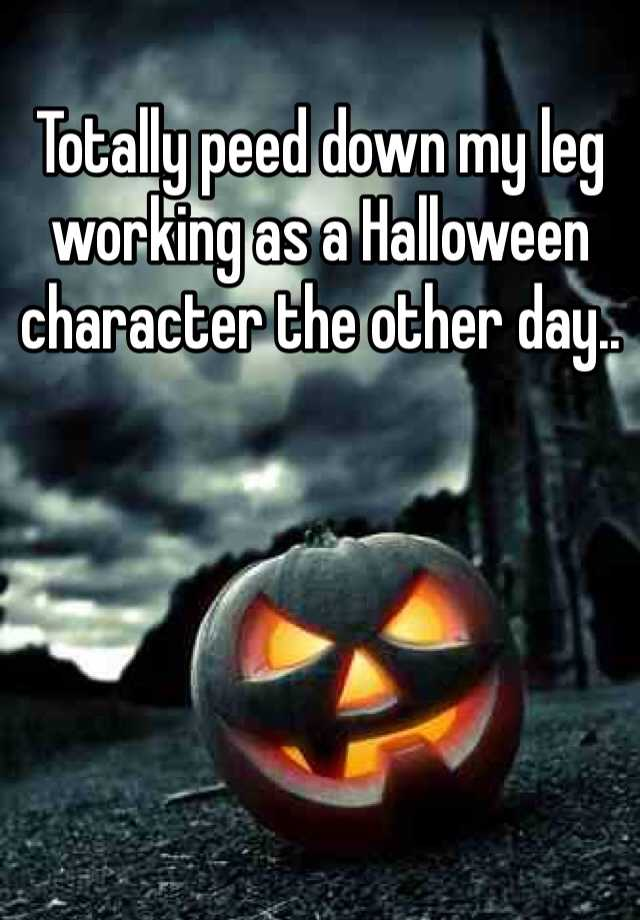 Totally peed down my leg working as a Halloween character the other day..