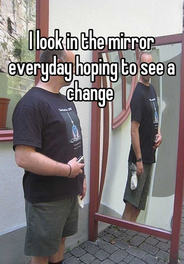 I look in the mirror everyday hoping to see a change