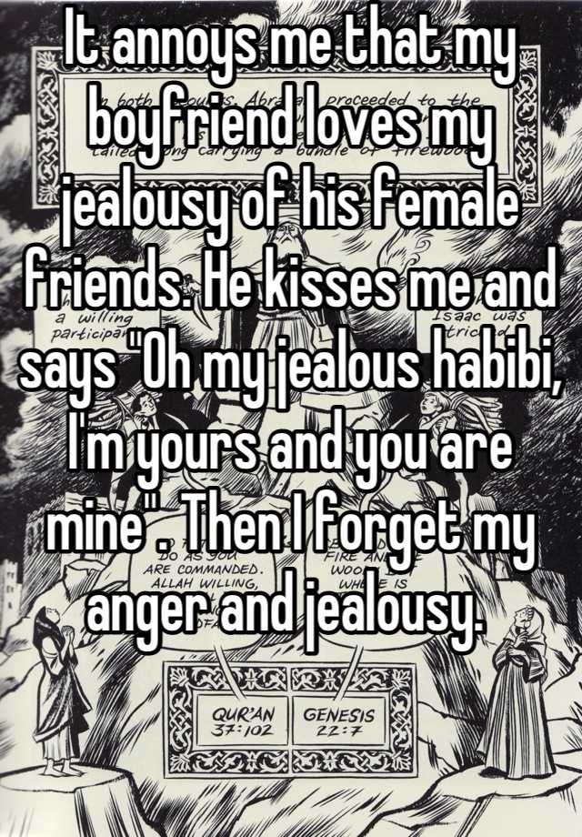 """It annoys me that my boyfriend loves my jealousy of his female friends. He kisses me and says """"Oh my jealous habibi, I'm yours and you are mine"""". Then I forget my anger and jealousy."""