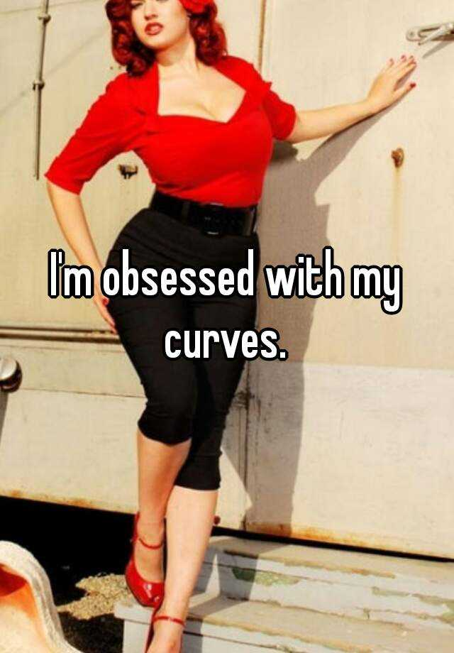I'm obsessed with my curves.
