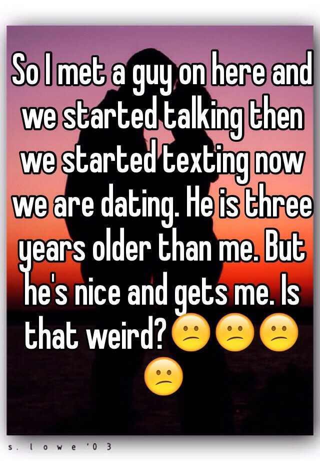 So I met a guy on here and we started talking then we started texting now we are dating. He is three years older than me. But he's nice and gets me. Is that weird?😕😕😕😕