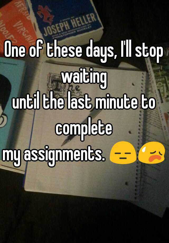 One of these days, I'll stop waiting  until the last minute to complete  my assignments. 😑😥