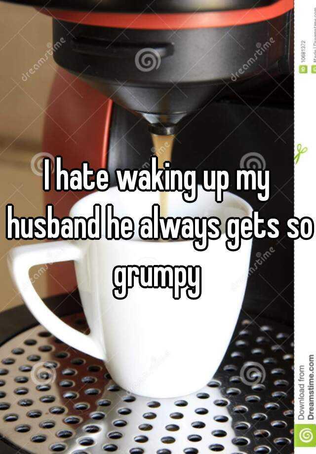 I hate waking up my husband he always gets so grumpy