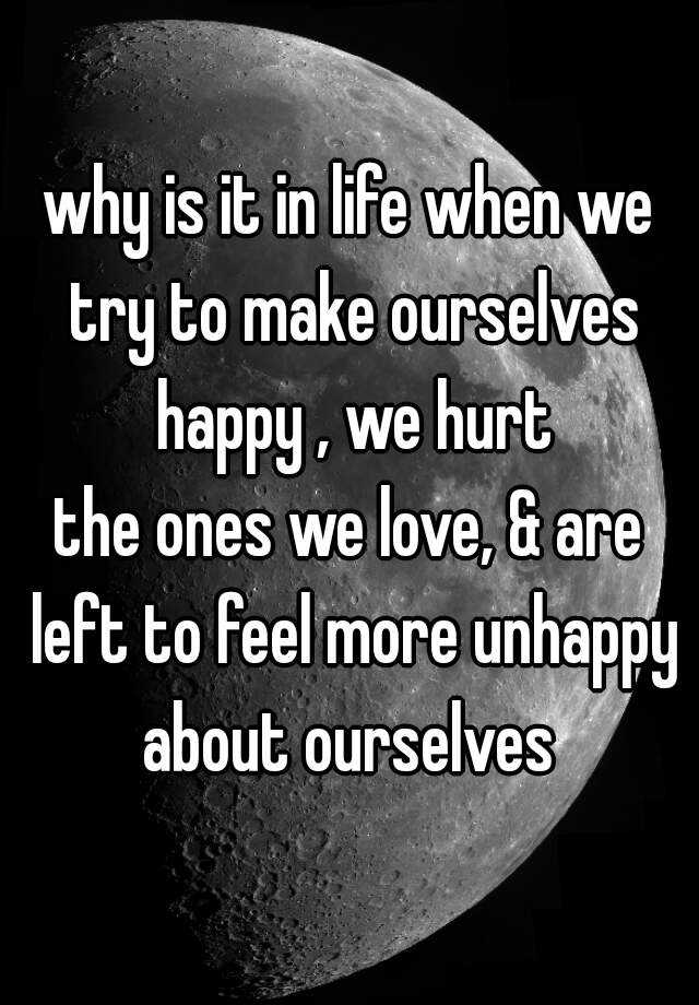 why is it in life when we try to make ourselves happy , we hurt the ones we love, & are left to feel more unhappy about ourselves