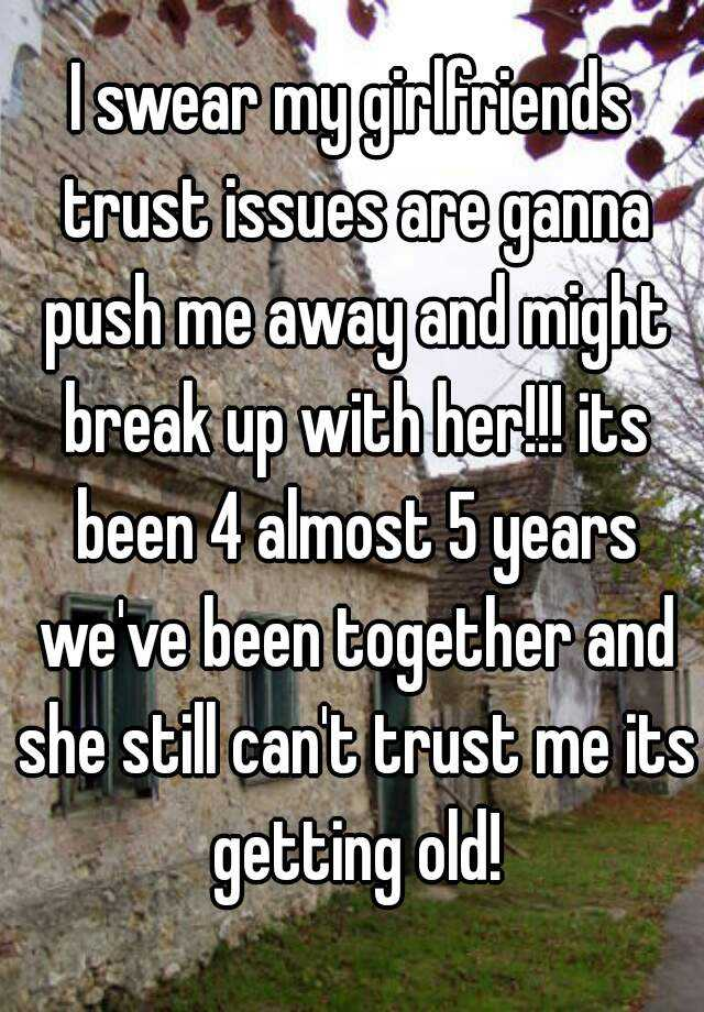 I swear my girlfriends trust issues are ganna push me away and might break up with her!!! its been 4 almost 5 years we've been together and she still can't trust me its getting old!