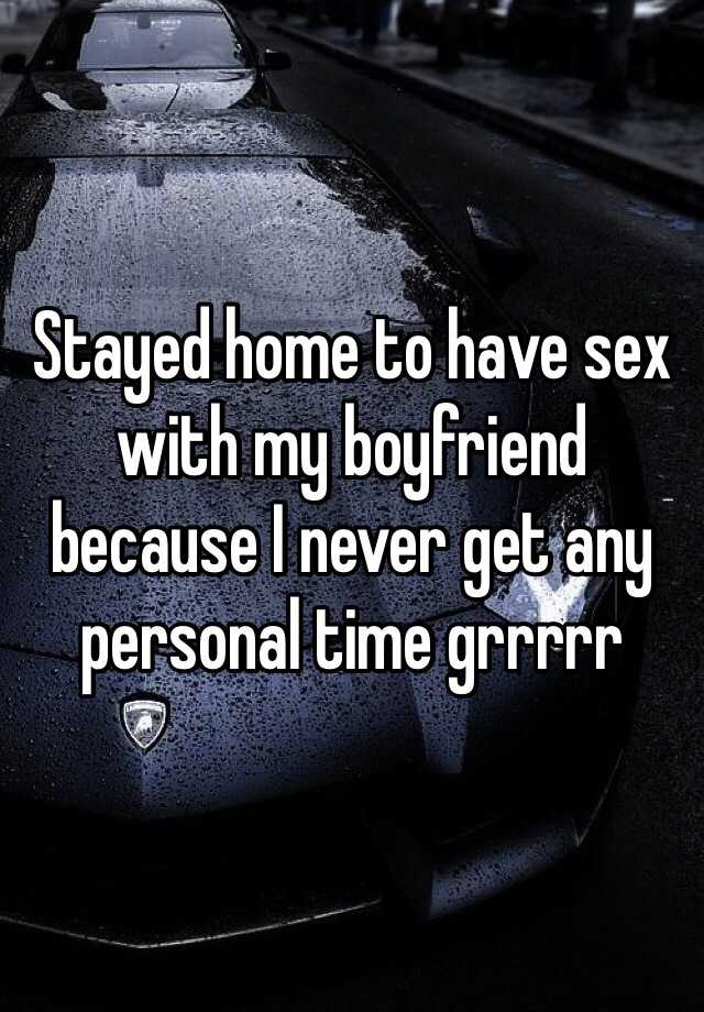 Stayed home to have sex with my boyfriend because I never get any personal time grrrrr
