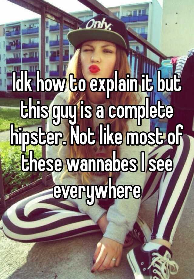 Idk how to explain it but this guy is a complete hipster. Not like most of these wannabes I see everywhere