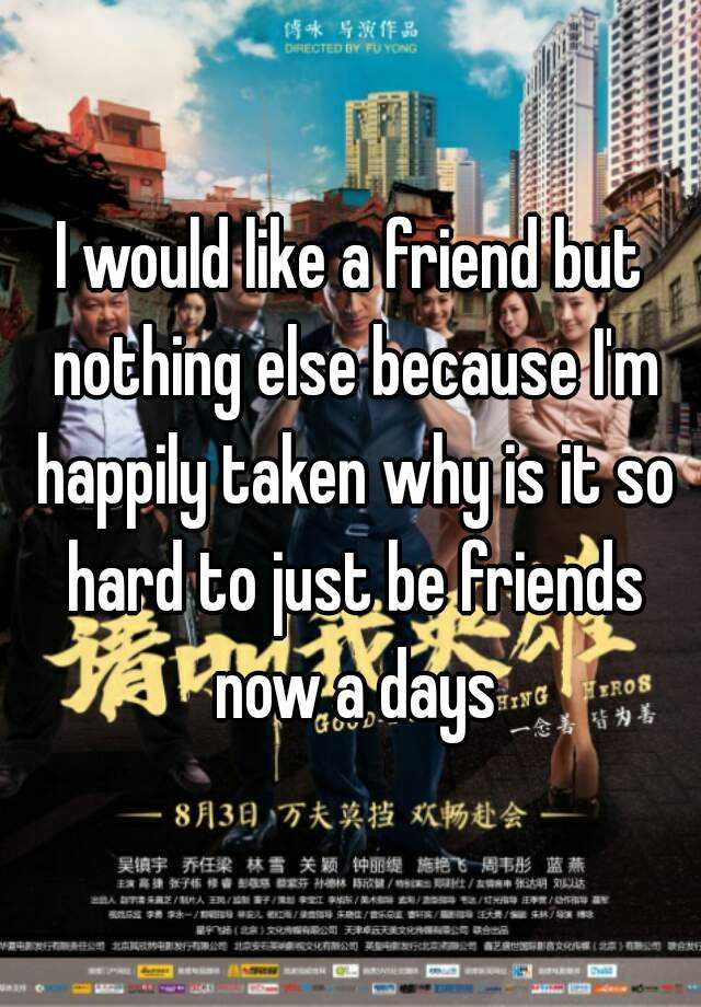 I would like a friend but nothing else because I'm happily taken why is it so hard to just be friends now a days