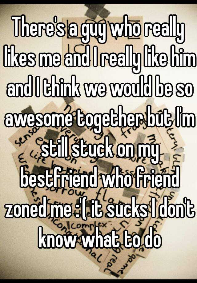 There's a guy who really likes me and I really like him and I think we would be so awesome together but I'm still stuck on my bestfriend who friend zoned me :'( it sucks I don't know what to do