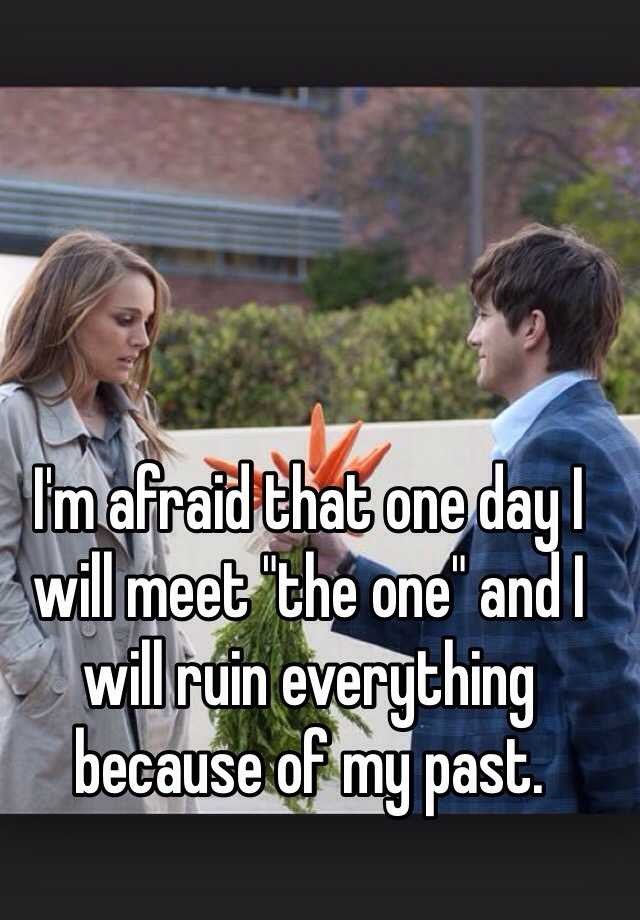 """I'm afraid that one day I will meet """"the one"""" and I will ruin everything because of my past."""